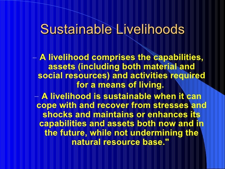 Sustainable Livelihoods <ul><ul><li>A livelihood comprises the capabilities, assets (including both material and social re...