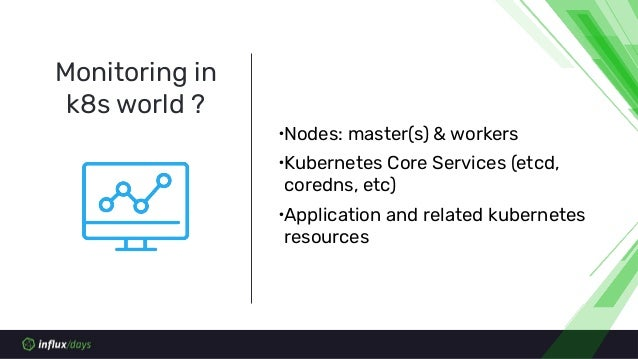 Monitoring in k8s world ? ∙Nodes: master(s) & workers ∙Kubernetes Core Services (etcd, coredns, etc) ∙Application and rela...