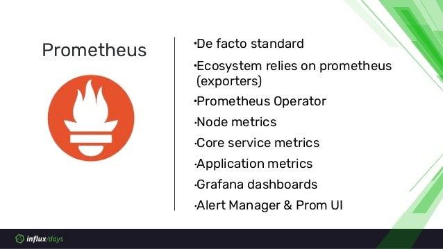 ∙De facto standard ∙Ecosystem relies on prometheus (exporters) ∙Prometheus Operator ∙Node metrics ∙Core service metrics ∙A...