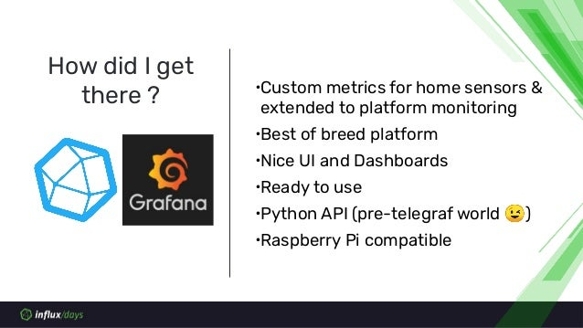 How did I get there ? ∙Custom metrics for home sensors & extended to platform monitoring ∙Best of breed platform ∙Nice UI ...