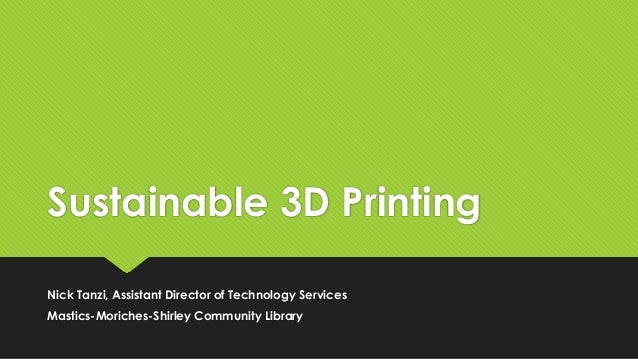Sustainable 3D Printing Nick Tanzi, Assistant Director of Technology Services Mastics-Moriches-Shirley Community Library