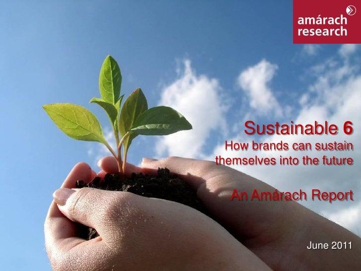 Sustainable 6                  How brands can sustain                themselves into the future                  An Amárac...