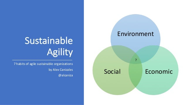 Sustainable	 Agility 7	habits	of	agile	sustainable	organizations by Alex	Canizales @alcaniza Environment EconomicSocial ?