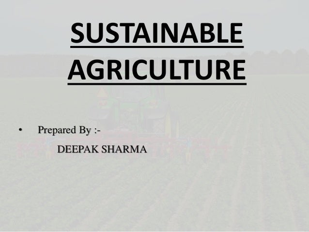 SUSTAINABLE AGRICULTURE • Prepared By :- DEEPAK SHARMA