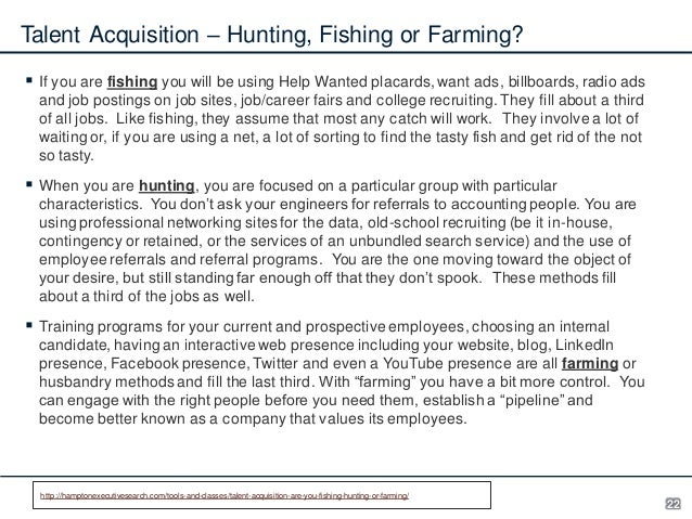 Talent Acquisition – Hunting, Fishing or Farming?  If you are fishing you will be using Help Wanted placards, want ads, b...