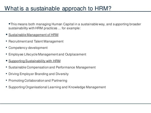 What is a sustainable approach to HRM? This means both managing Human Capital in a sustainable way, and supporting broade...