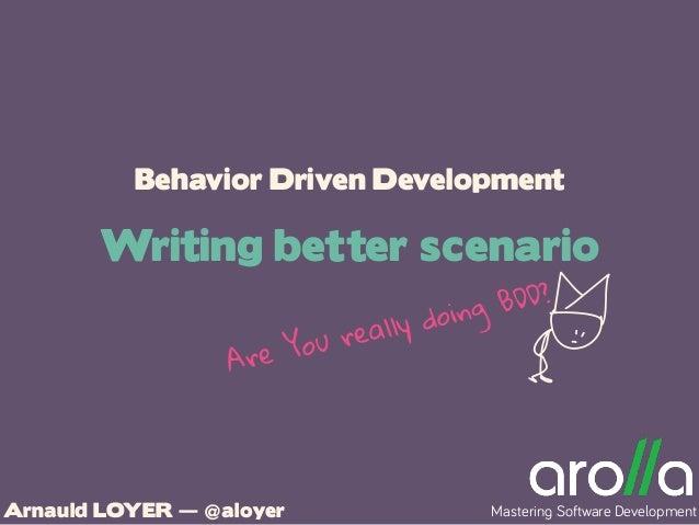 Behavior Driven Development Writing better scenario Arnauld LOYER — @aloyer Mastering Software Development EAre You really...