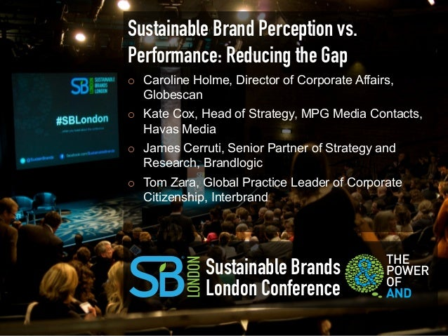 Sustainable Brand Perception vs.Performance: Reducing the Gap¡   Caroline Holme, Director of Corporate Affairs,      Glo...