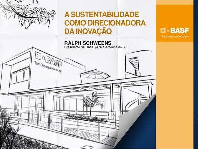 ASUSTENTABILIDADE COMO DIRECIONADORA DAINOVAÇÃO RALPH SCHWEENS Presidente da BASF para a América do Sul