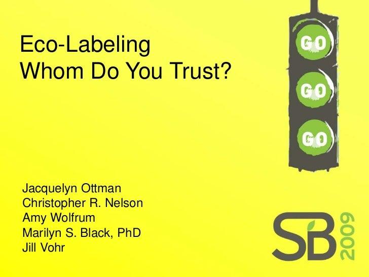 Eco-Labeling Whom Do You Trust?     Jacquelyn Ottman Christopher R. Nelson Amy Wolfrum Marilyn S. Black, PhD Jill Vohr