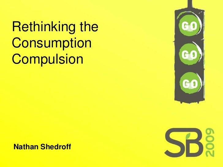 Rethinking the Consumption Compulsion     Nathan Shedroff
