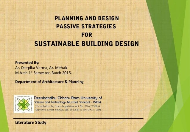 Literature Study PLANNING AND DESIGN PASSIVE STRATEGIES FOR SUSTAINABLE BUILDING DESIGN Presented By: Ar. Deepika Verma, A...
