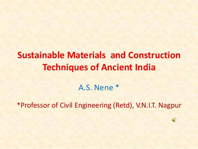 Sustainable Materials and Construction Techniques of Ancient India A.S. Nene * *Professor of Civil Engineering (Retd), V.N...