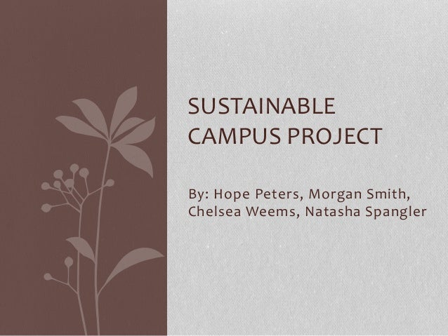 SUSTAINABLE  CAMPUS PROJECT  By: Hope Peters, Morgan Smith,  Chelsea Weems, Natasha Spangler