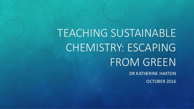 TEACHING SUSTAINABLE CHEMISTRY: ESCAPING FROM GREEN DR KATHERINE HAXTON OCTOBER 2016