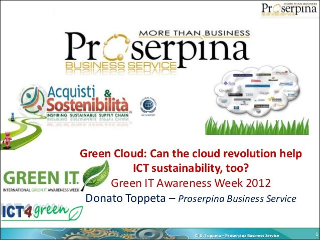 Green Cloud: Can the cloud revolution help         ICT sustainability, too?     Green IT Awareness Week 2012 Donato Toppet...