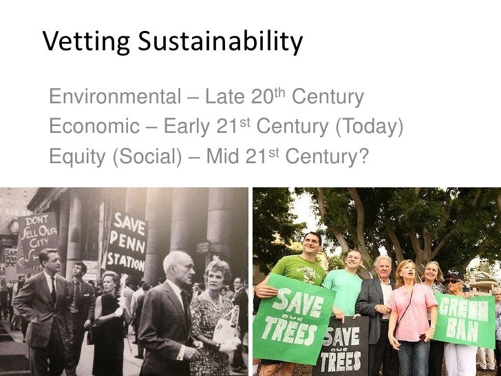 Vetting SustainabilityEnvironmental – Late 20th CenturyEconomic – Early 21st Century (Today)Equity (Social) – Mid 21st Cen...