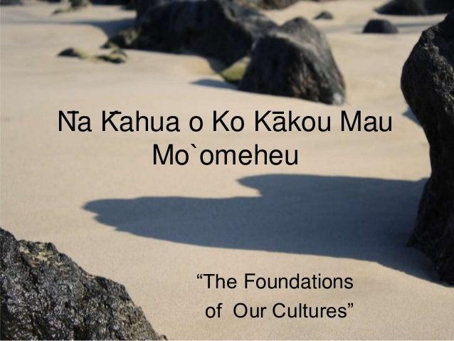 """Na Kahua o Ko Kakou Mau      Mo`omeheu         """"The Foundations          of Our Cultures"""""""