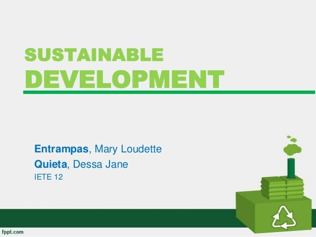 SUSTAINABLE DEVELOPMENT Entrampas, Mary Loudette Quieta, Dessa Jane IETE 12