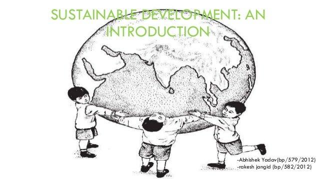 SUSTAINABLE DEVELOPMENT: AN INTRODUCTION  -Abhishek Yadav(bp/579/2012) -rakesh jangid (bp/582/2012)