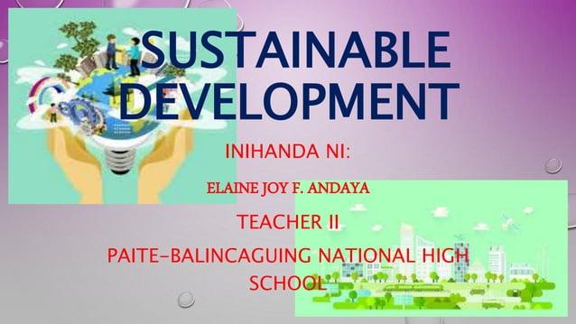 SUSTAINABLE DEVELOPMENT INIHANDA NI: ELAINE JOY F. ANDAYA TEACHER II PAITE-BALINCAGUING NATIONAL HIGH SCHOOL