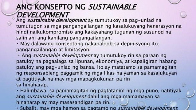 ANG KONSEPTO NG SUSTAINABLE DEVELOPMENT Ang sustainable development ay tumutukoy sa pag-unlad na tumutugon sa mga panganga...