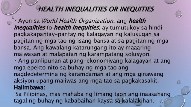 HEALTH INEQUALITIES OR INEQUITIES Ayon sa World Health Organization, ang health inequalities (o health inequities) ay tumu...