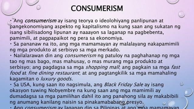 CONSUMERISM Ang consumerism ay isang teorya o ideolohiyang panlipunan at pangekonomiyang aspekto ng kapitalismo na kung sa...