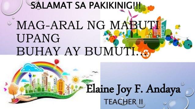 SALAMAT SA PAKIKINIG!!! MAG-ARAL NG MABUTI UPANG BUHAY AY BUMUTI… Elaine Joy F. Andaya TEACHER II
