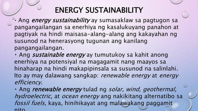 ENERGY SUSTAINABILITY Ang energy sustainability ay sumasaklaw sa pagtugon sa pangangailangan sa enerhiya ng kasalukuyang p...