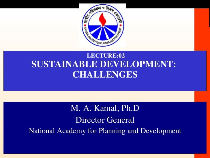 LECTURE:02 SUSTAINABLE DEVELOPMENT:  CHALLENGES M. A. Kamal, Ph.D Director General National Academy for Planning and Devel...