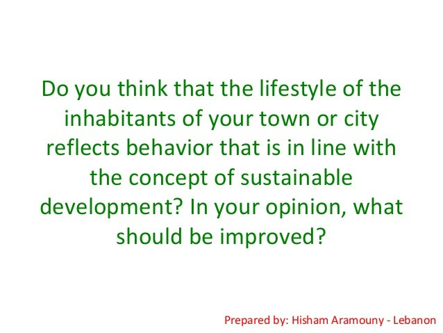 Do you think that the lifestyle of theinhabitants of your town or cityreflects behavior that is in line withthe concept of...