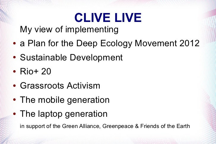 CLIVE LIVE    My view of implementing●   a Plan for the Deep Ecology Movement 2012●   Sustainable Development●   Rio+ 20● ...
