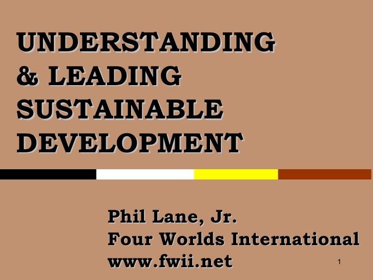 UNDERSTANDING & LEADING SUSTAINABLE DEVELOPMENT Phil Lane, Jr. Four Worlds International  www.fwii.net