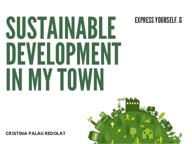 SUSTAINABLE DEVELOPMENT IN MY TOWN EXPRESS YOURSELF. G CRISTINA PALAU REDOLAT
