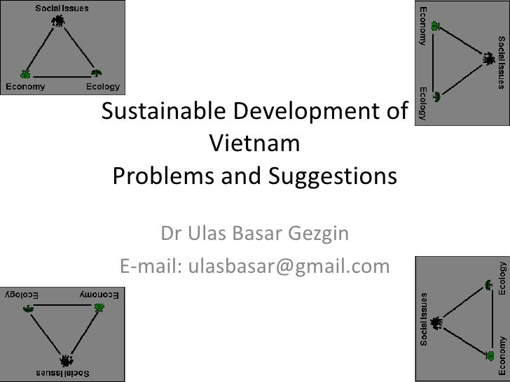 Sustainable Development of         Vietnam Problems and Suggestions    Dr Ulas Basar Gezgin E-mail: ulasbasar@gmail.com