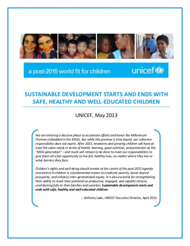 SUSTAINABLE DEVELOPMENT STARTS AND ENDS WITH SAFE, HEALTHY AND WELL-EDUCATED CHILDREN UNICEF, May 2013  We are entering a ...
