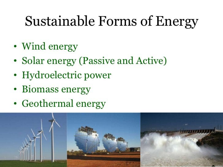 Sustainable Forms of Energy•   Wind energy•   Solar energy (Passive and Active)•   Hydroelectric power•   Biomass energy• ...