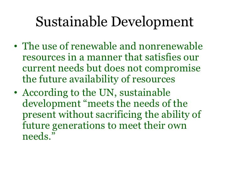 Sustainable Development• The use of renewable and nonrenewable  resources in a manner that satisfies our  current needs bu...