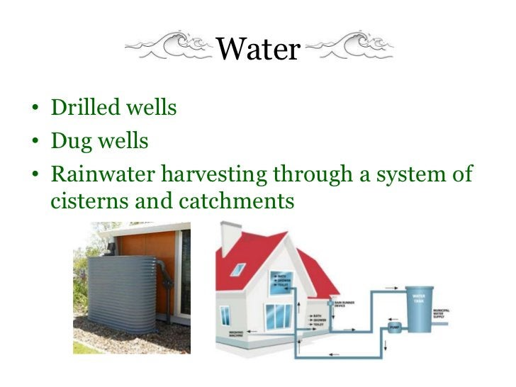 Water• Drilled wells• Dug wells• Rainwater harvesting through a system of  cisterns and catchments