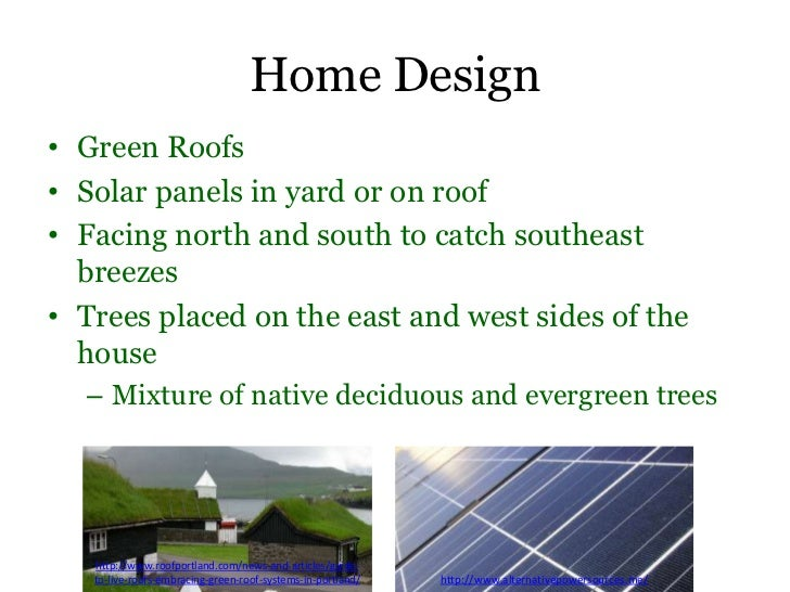 Home Design• Green Roofs• Solar panels in yard or on roof• Facing north and south to catch southeast  breezes• Trees place...