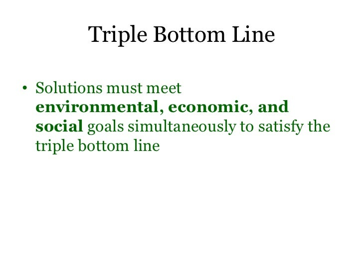 Triple Bottom Line• Solutions must meet  environmental, economic, and  social goals simultaneously to satisfy the  triple ...