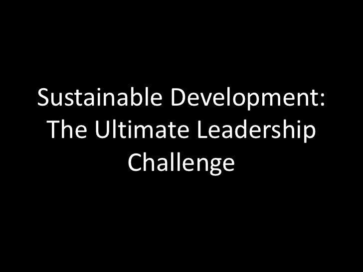 Sustainable Development: The Ultimate Leadership        Challenge