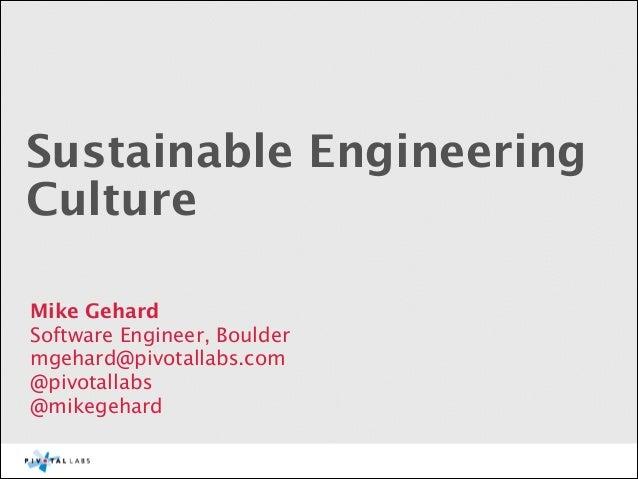 Sustainable Engineering Culture Mike Gehard Software Engineer, Boulder mgehard@pivotallabs.com @pivotallabs @mikegehard