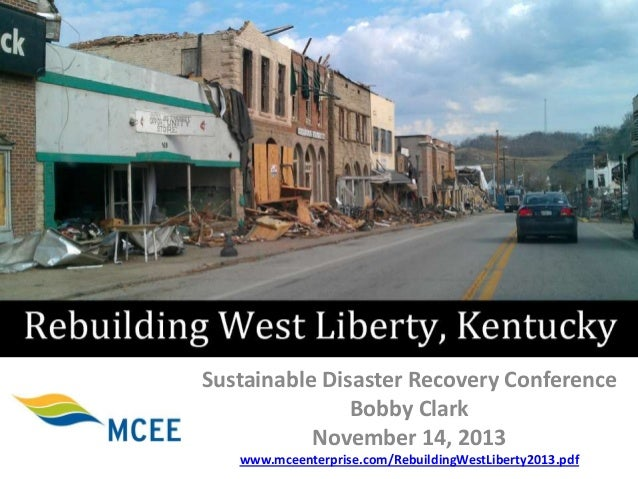 Sustainable Disaster Recovery Conference Bobby Clark November 14, 2013 www.mceenterprise.com/RebuildingWestLiberty2013.pdf