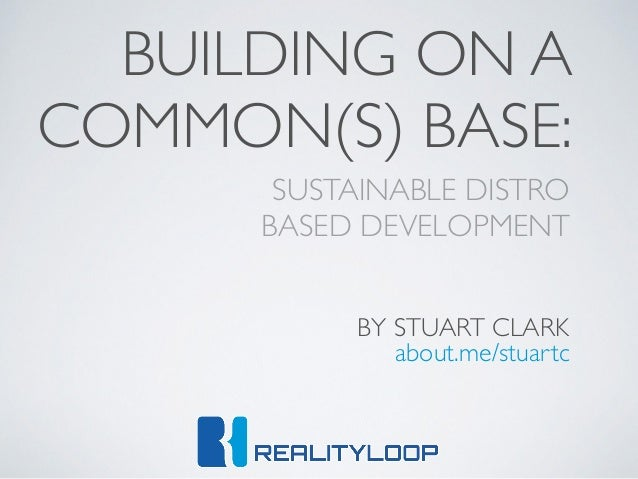 SUSTAINABLE DISTRO   BASED DEVELOPMENT BUILDING ON A COMMON(S) BASE: BY STUART CLARK about.me/stuartc