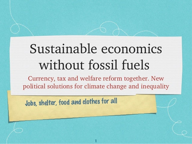 1 Jobs, shelter, food and clothes for all Sustainableeconomics withoutfossilfuels Currency,taxandwelfarereformto...