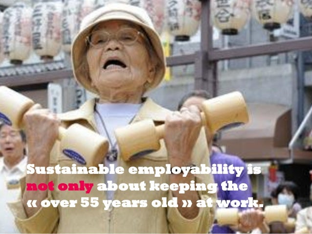Sustainable employability is not only about keeping the « over 55 years old » at work.