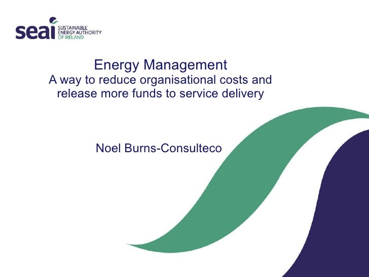 Energy Management A way to reduce organisational costs and release more funds to service delivery Noel Burns-Consulteco