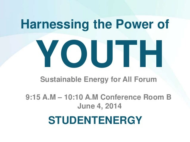Harnessing the Power of YOUTHSustainable Energy for All Forum 9:15 A.M – 10:10 A.M Conference Room B June 4, 2014 STUDENTE...